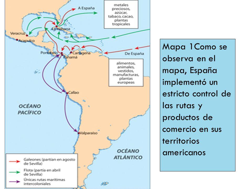 Mapa 1Como se observa en el mapa, España implementó un estricto control de las rutas y productos de comercio en sus territorios americanos