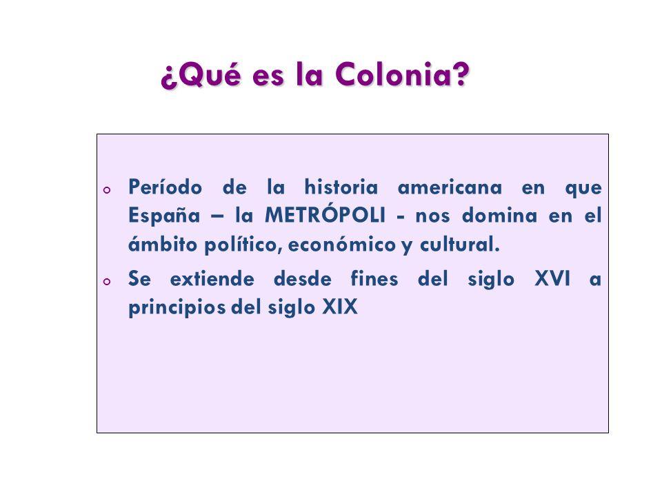 ¿Qué es la Colonia Período de la historia americana en que España – la METRÓPOLI - nos domina en el ámbito político, económico y cultural.