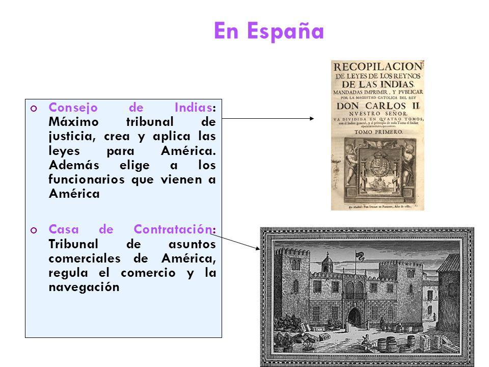 En España Consejo de Indias: Máximo tribunal de justicia, crea y aplica las leyes para América. Además elige a los funcionarios que vienen a América.