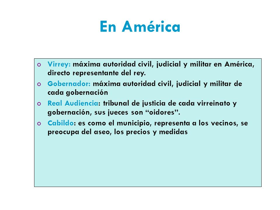 En América Virrey: máxima autoridad civil, judicial y militar en América, directo representante del rey.