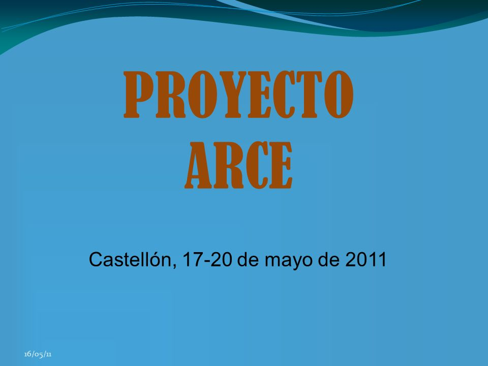 PROYECTO ARCE Castellón, 17-20 de mayo de 2011 16/05/11
