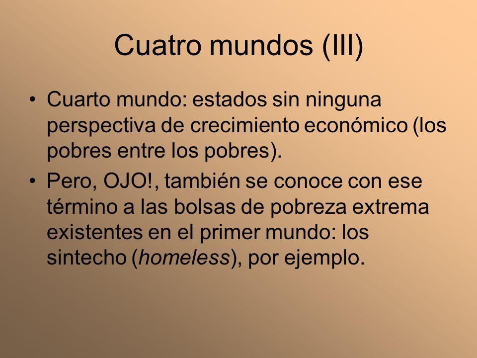 Cuatro mundos (III) Cuarto mundo: estados sin ninguna perspectiva de crecimiento económico (los pobres entre los pobres).