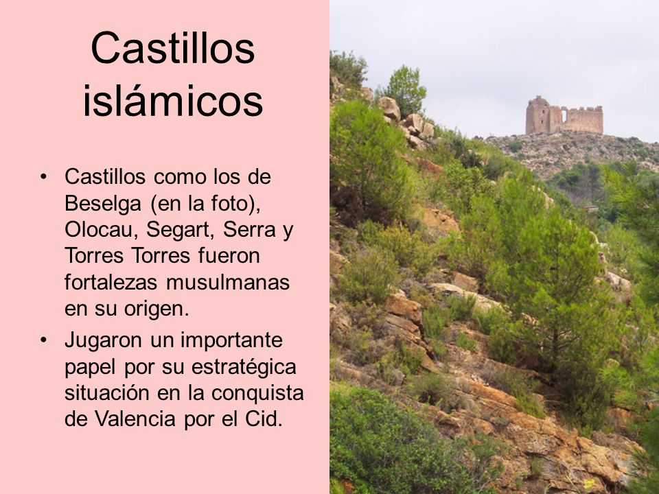 Castillos islámicos Castillos como los de Beselga (en la foto), Olocau, Segart, Serra y Torres Torres fueron fortalezas musulmanas en su origen.