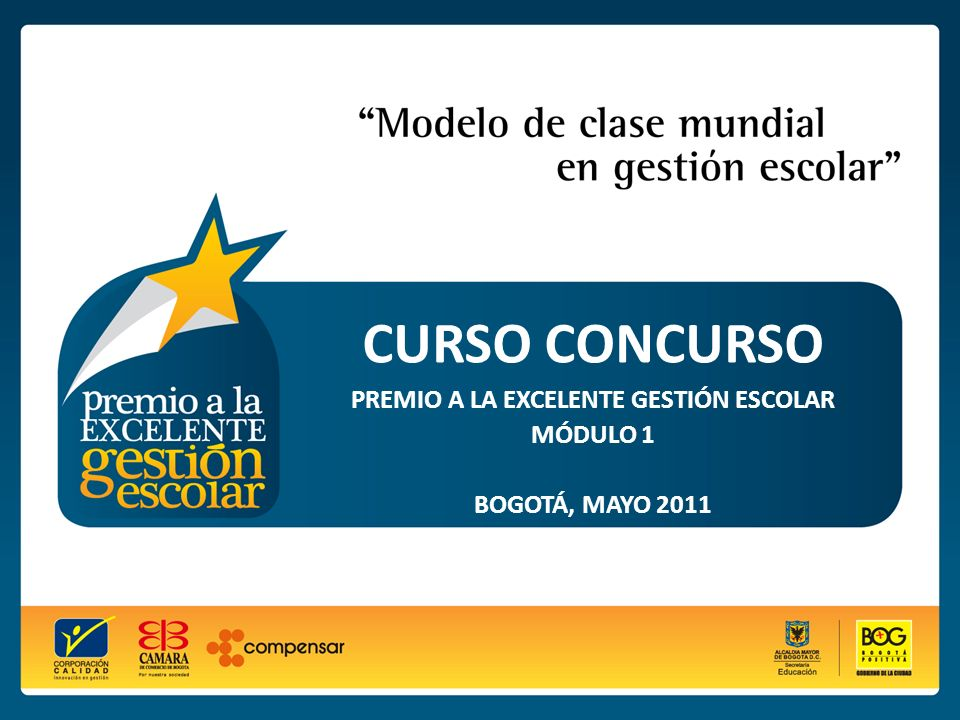 CURSO CONCURSO PREMIO A LA EXCELENTE GESTIÓN ESCOLAR Módulo 1 Bogotá, mayo 2011