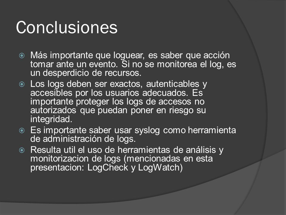Conclusiones Más importante que loguear, es saber que acción tomar ante un evento. Si no se monitorea el log, es un desperdicio de recursos.