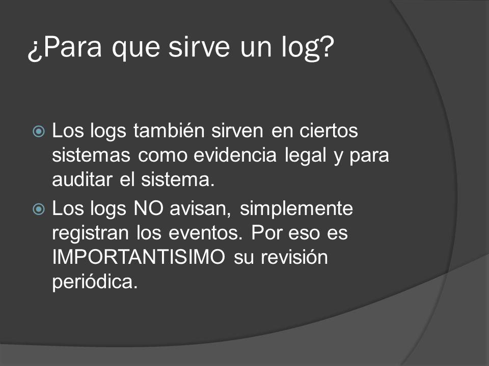 ¿Para que sirve un log Los logs también sirven en ciertos sistemas como evidencia legal y para auditar el sistema.