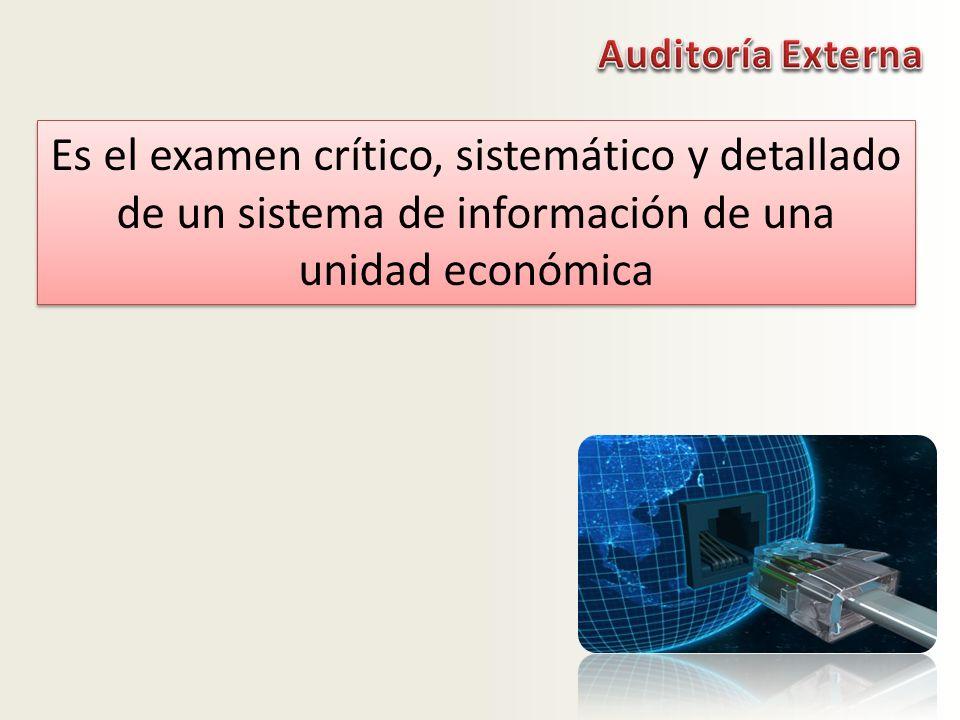 Auditoría Externa Es el examen crítico, sistemático y detallado de un sistema de información de una unidad económica.