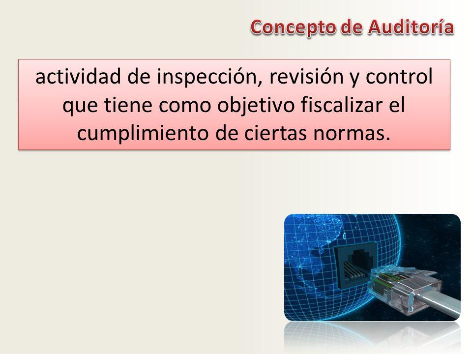 Concepto de Auditoría actividad de inspección, revisión y control que tiene como objetivo fiscalizar el cumplimiento de ciertas normas.