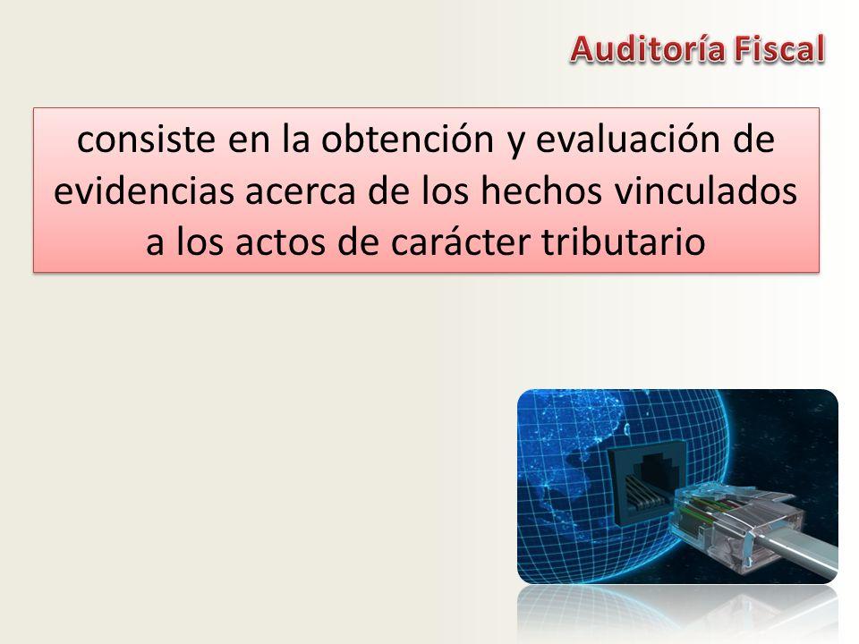 Auditoría Fiscal consiste en la obtención y evaluación de evidencias acerca de los hechos vinculados a los actos de carácter tributario.
