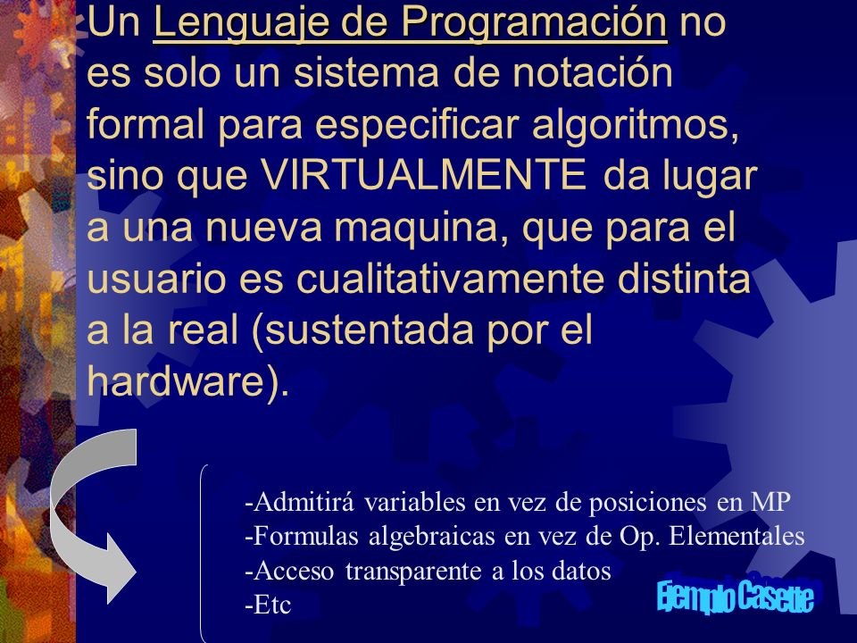 Un Lenguaje de Programación no es solo un sistema de notación formal para especificar algoritmos, sino que VIRTUALMENTE da lugar a una nueva maquina, que para el usuario es cualitativamente distinta a la real (sustentada por el hardware).