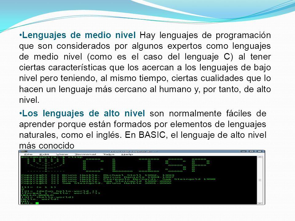 Lenguajes de medio nivel Hay lenguajes de programación que son considerados por algunos expertos como lenguajes de medio nivel (como es el caso del lenguaje C) al tener ciertas características que los acercan a los lenguajes de bajo nivel pero teniendo, al mismo tiempo, ciertas cualidades que lo hacen un lenguaje más cercano al humano y, por tanto, de alto nivel.