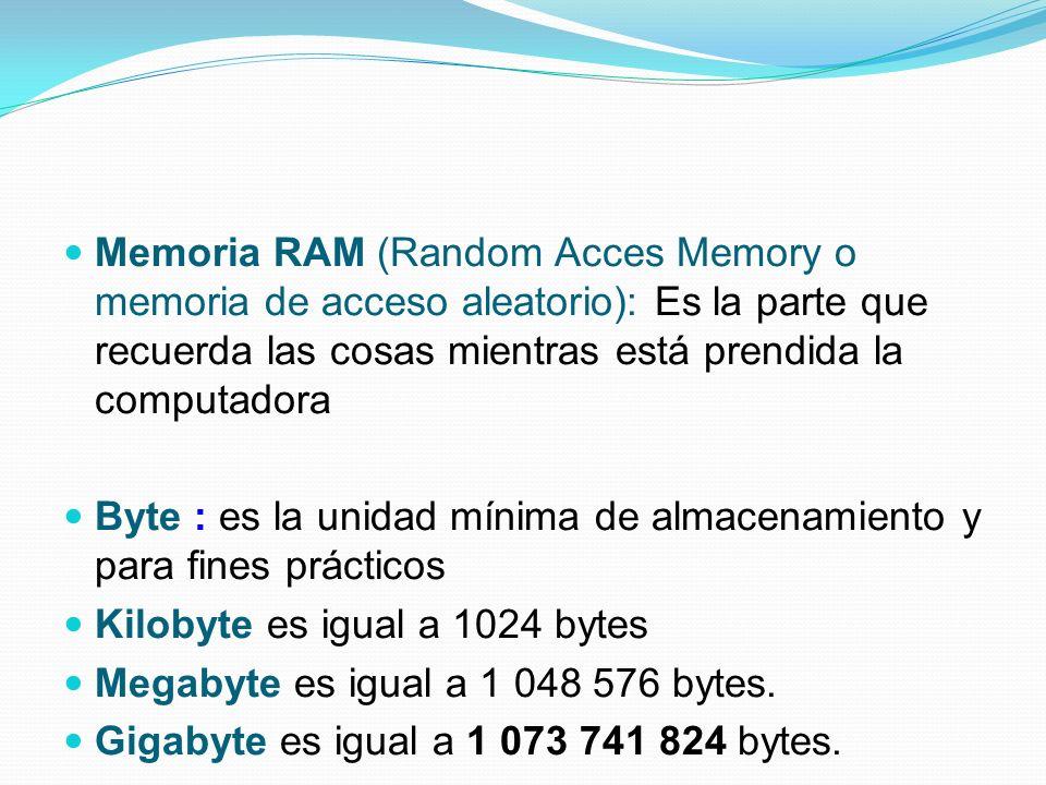 Memoria RAM (Random Acces Memory o memoria de acceso aleatorio): Es la parte que recuerda las cosas mientras está prendida la computadora