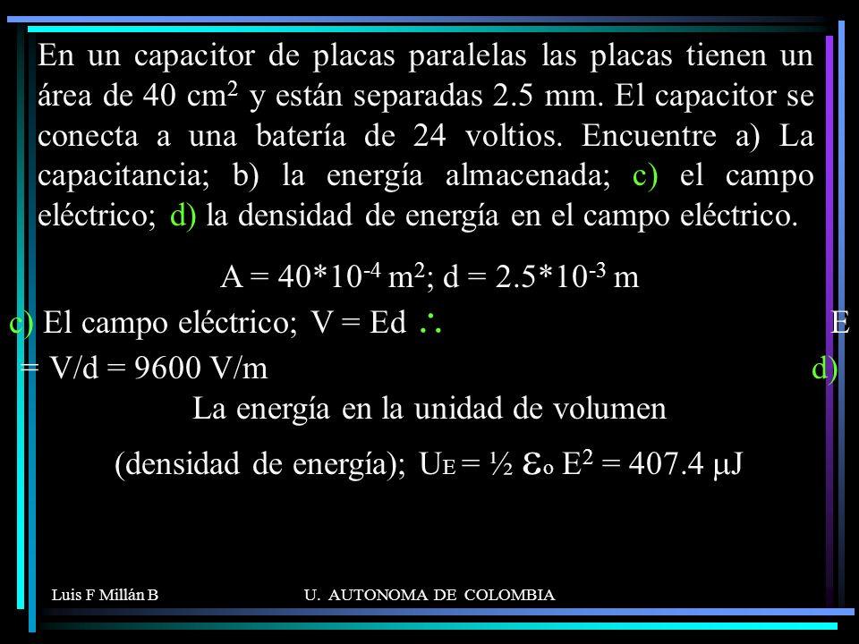 En un capacitor de placas paralelas las placas tienen un área de 40 cm2 y están separadas 2.5 mm. El capacitor se conecta a una batería de 24 voltios. Encuentre a) La capacitancia; b) la energía almacenada; c) el campo eléctrico; d) la densidad de energía en el campo eléctrico.