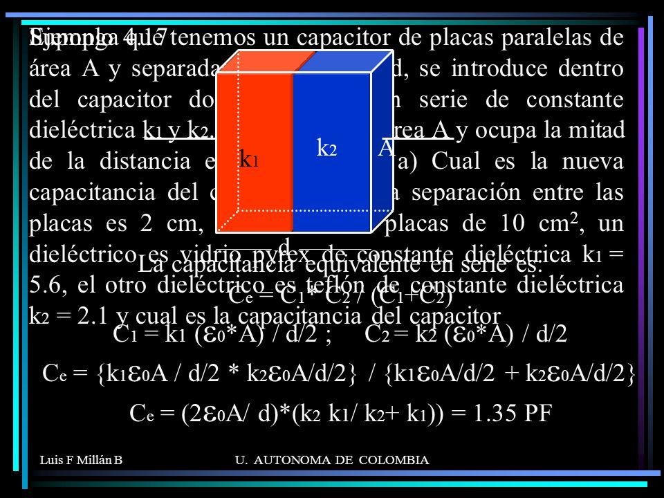 Suponga que tenemos un capacitor de placas paralelas de área A y separadas una distancia d, se introduce dentro del capacitor dos dieléctricos en serie de constante dieléctrica k1 y k2. Cada uno tiene área A y ocupa la mitad de la distancia entre las placas. a) Cual es la nueva capacitancia del capacitor. b) si la separación entre las placas es 2 cm, el área de las placas de 10 cm2, un dieléctrico es vidrio pyrex de constante dieléctrica k1 = 5.6, el otro dieléctrico es teflón de constante dieléctrica k2 = 2.1 y cual es la capacitancia del capacitor