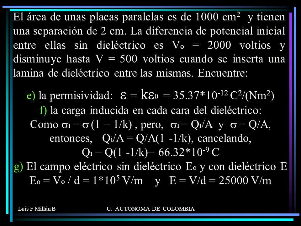 El área de unas placas paralelas es de 1000 cm2 y tienen una separación de 2 cm. La diferencia de potencial inicial entre ellas sin dieléctrico es Vo = 2000 voltios y disminuye hasta V = 500 voltios cuando se inserta una lamina de dieléctrico entre las mismas. Encuentre: