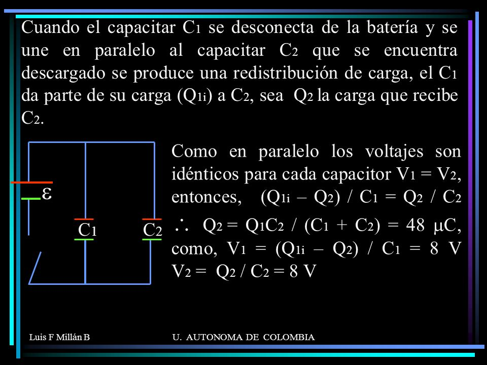 Cuando el capacitar C1 se desconecta de la batería y se une en paralelo al capacitar C2 que se encuentra descargado se produce una redistribución de carga, el C1 da parte de su carga (Q1i) a C2, sea Q2 la carga que recibe C2.