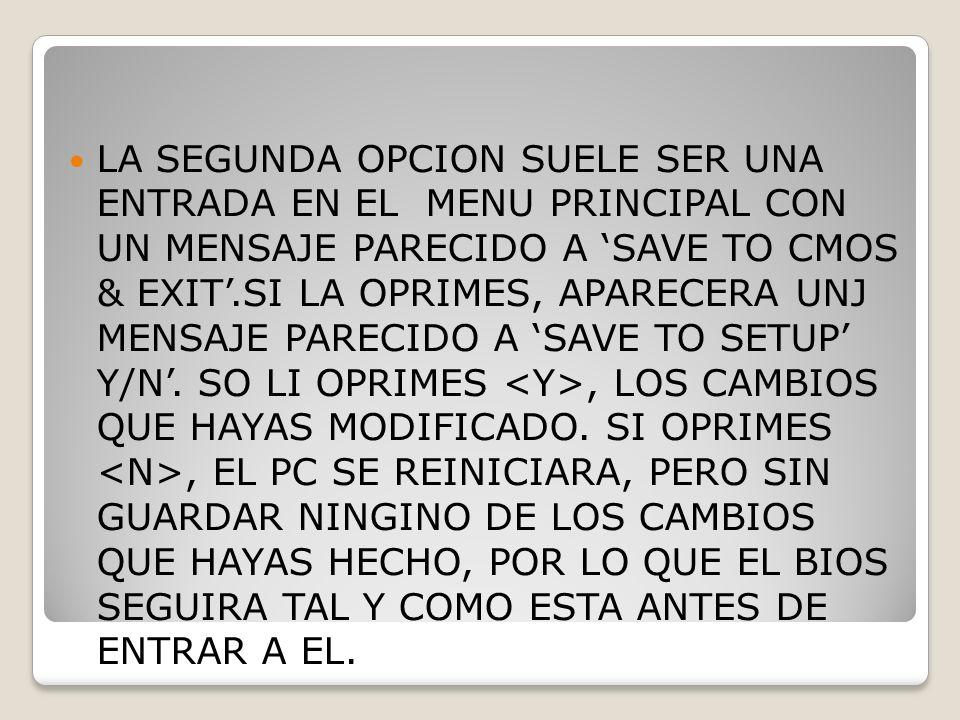 LA SEGUNDA OPCION SUELE SER UNA ENTRADA EN EL MENU PRINCIPAL CON UN MENSAJE PARECIDO A 'SAVE TO CMOS & EXIT'.SI LA OPRIMES, APARECERA UNJ MENSAJE PARECIDO A 'SAVE TO SETUP' Y/N'.