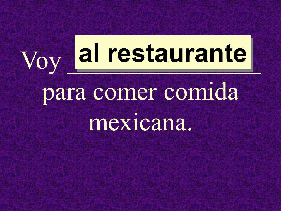 Voy _______________ para comer comida mexicana.
