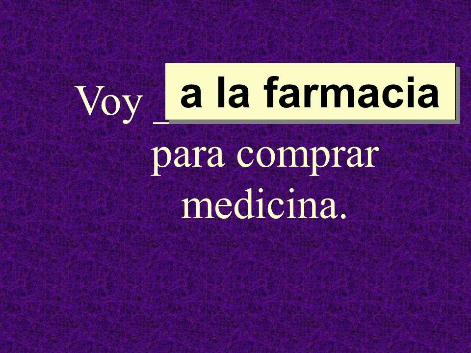 Voy ______________ para comprar medicina.