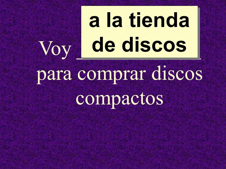Voy ____________ para comprar discos compactos