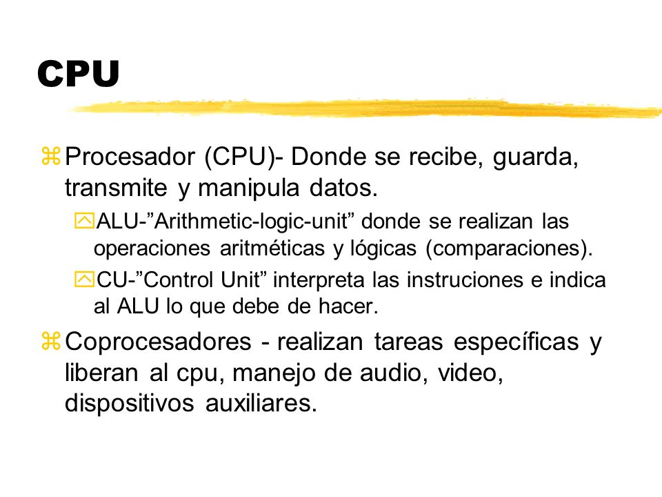 CPU Procesador (CPU)- Donde se recibe, guarda, transmite y manipula datos.
