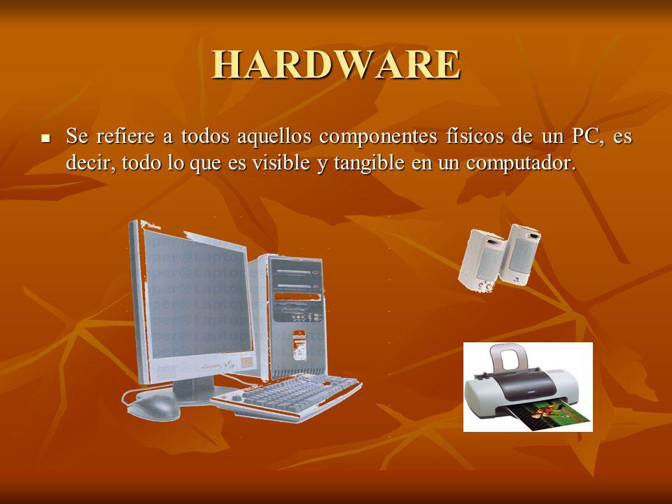 HARDWARE Se refiere a todos aquellos componentes físicos de un PC, es decir, todo lo que es visible y tangible en un computador.