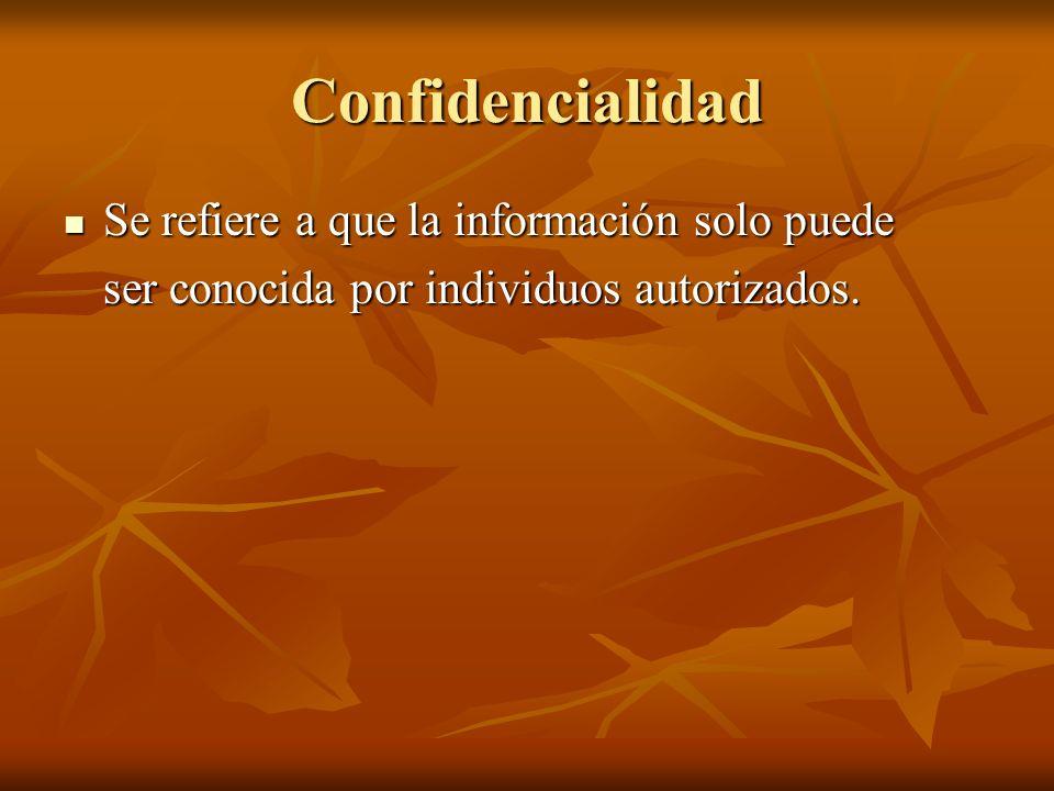 Confidencialidad Se refiere a que la información solo puede