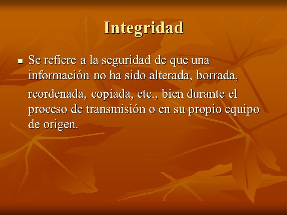Integridad Se refiere a la seguridad de que una información no ha sido alterada, borrada,
