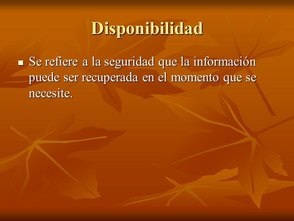 Disponibilidad Se refiere a la seguridad que la información puede ser recuperada en el momento que se necesite.