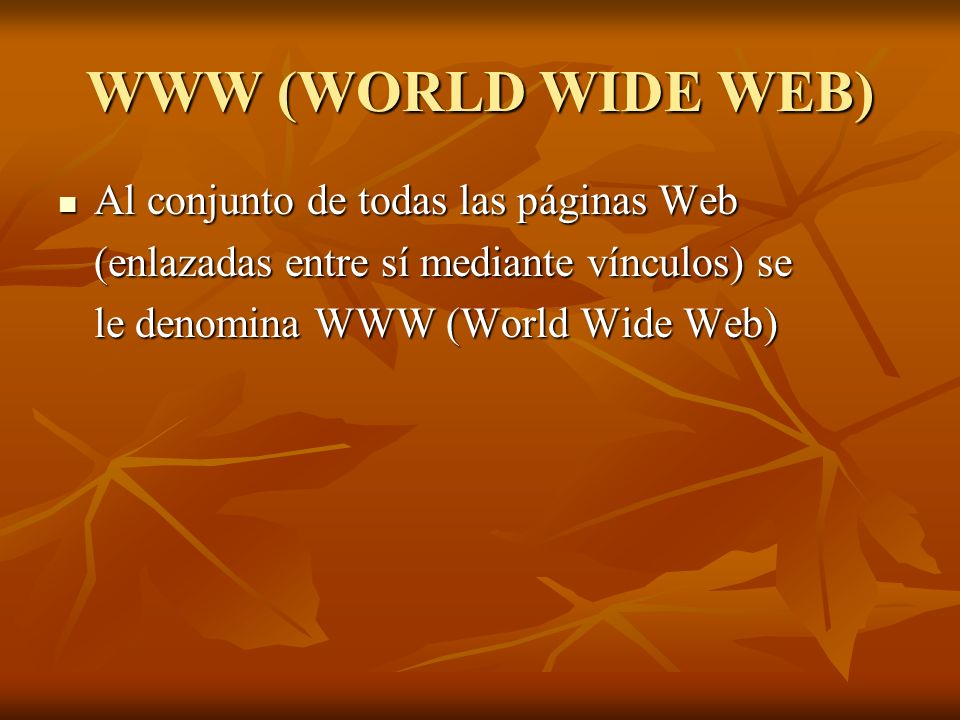 WWW (WORLD WIDE WEB) Al conjunto de todas las páginas Web
