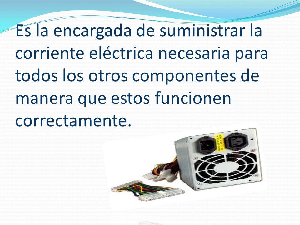 Es la encargada de suministrar la corriente eléctrica necesaria para todos los otros componentes de manera que estos funcionen correctamente.