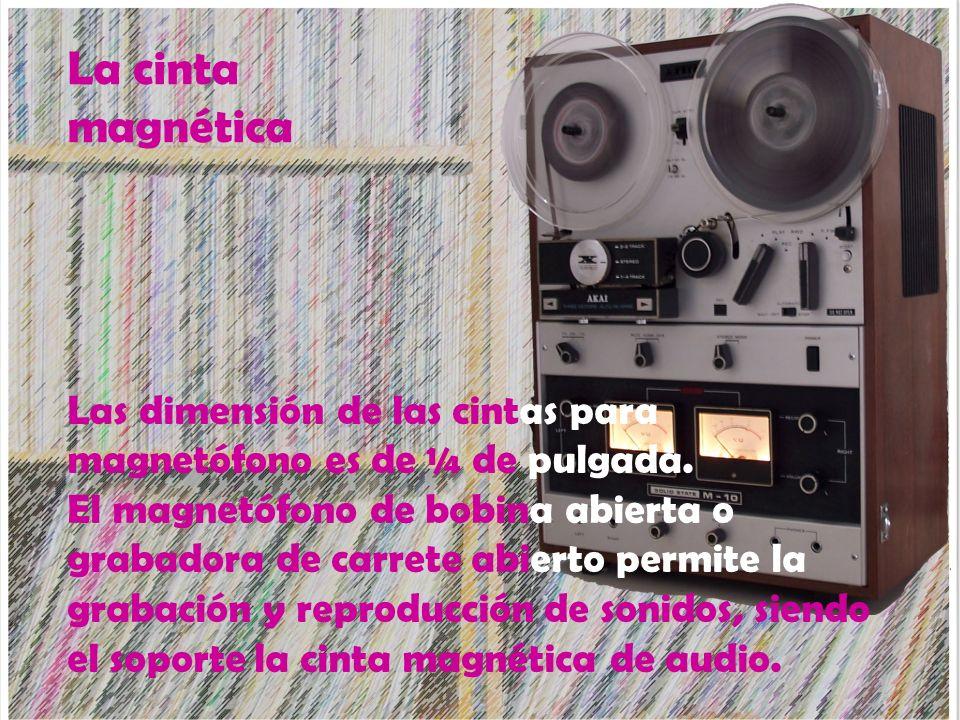 La cinta magnética Las dimensión de las cintas para magnetófono es de ¼ de pulgada.