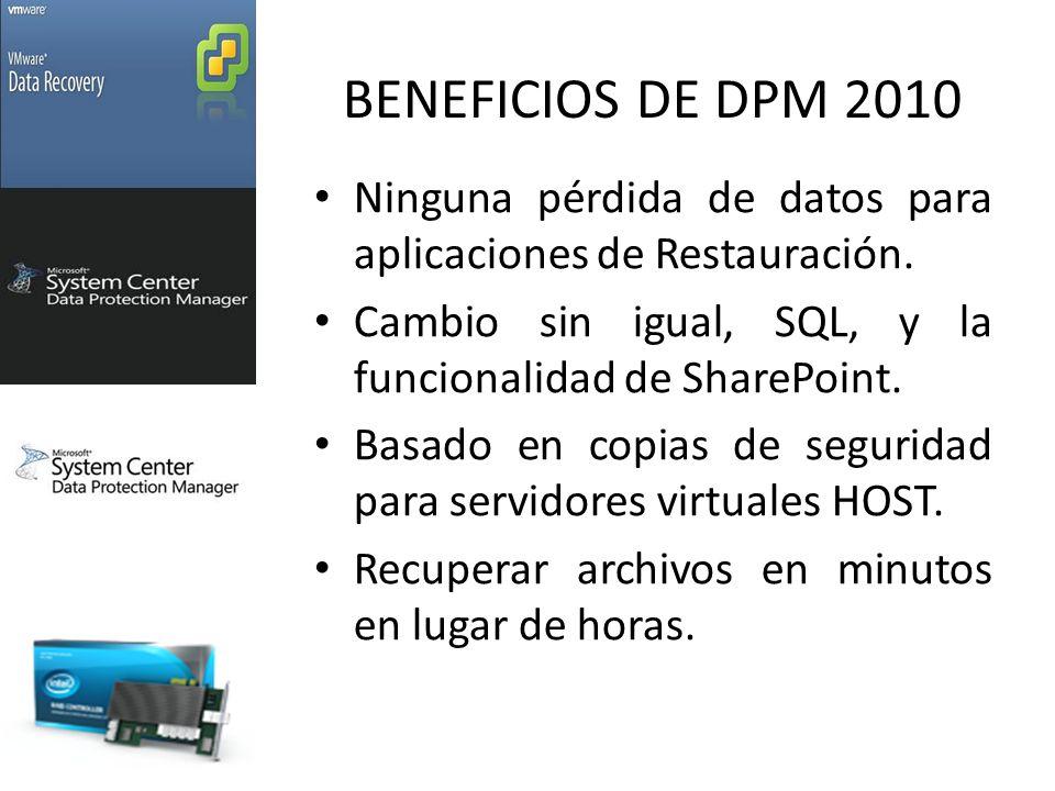 BENEFICIOS DE DPM 2010 Ninguna pérdida de datos para aplicaciones de Restauración. Cambio sin igual, SQL, y la funcionalidad de SharePoint.