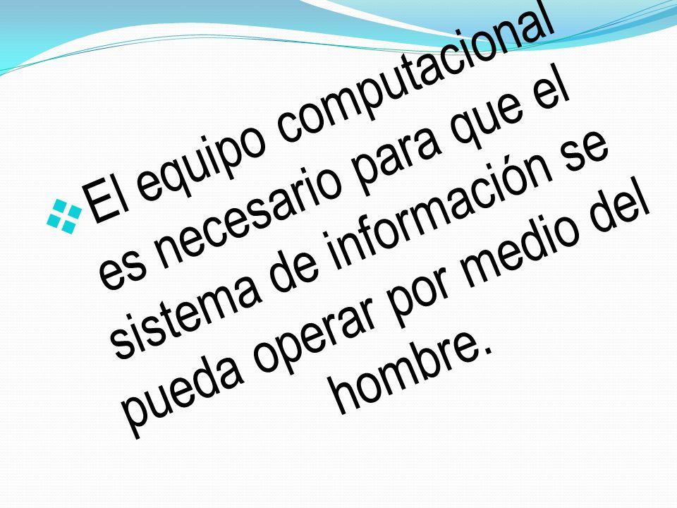 El equipo computacional es necesario para que el sistema de información se pueda operar por medio del hombre.