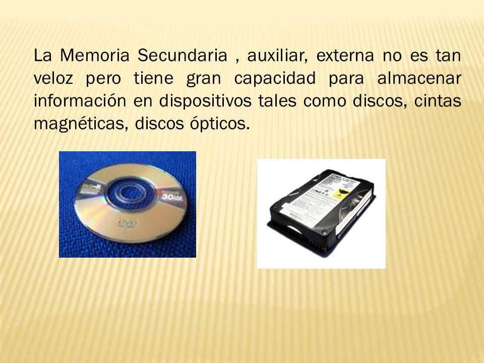 La Memoria Secundaria , auxiliar, externa no es tan veloz pero tiene gran capacidad para almacenar información en dispositivos tales como discos, cintas magnéticas, discos ópticos.