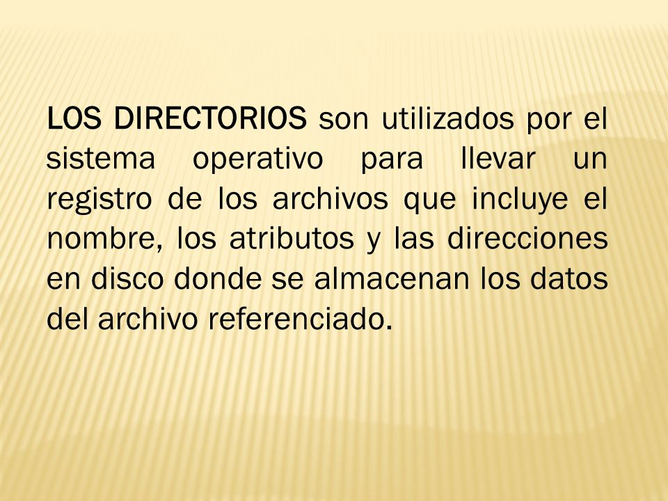 LOS DIRECTORIOS son utilizados por el sistema operativo para llevar un registro de los archivos que incluye el nombre, los atributos y las direcciones en disco donde se almacenan los datos del archivo referenciado.
