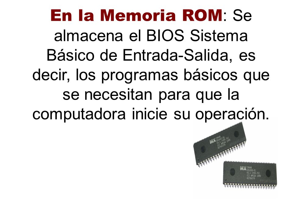 En la Memoria ROM: Se almacena el BIOS Sistema Básico de Entrada-Salida, es decir, los programas básicos que se necesitan para que la computadora inicie su operación.
