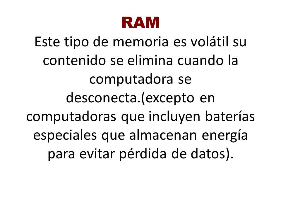 RAM Este tipo de memoria es volátil su contenido se elimina cuando la computadora se desconecta.(excepto en computadoras que incluyen baterías especiales que almacenan energía para evitar pérdida de datos).