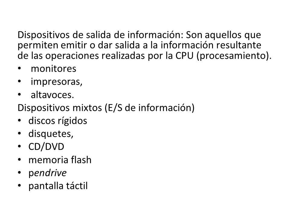 Dispositivos de salida de información: Son aquellos que permiten emitir o dar salida a la información resultante de las operaciones realizadas por la CPU (procesamiento).