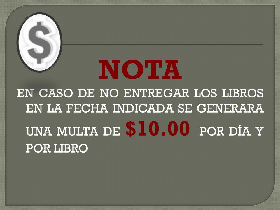 NOTA EN CASO DE NO ENTREGAR LOS LIBROS EN LA FECHA INDICADA SE GENERARA UNA MULTA DE $10.00 POR DÍA Y POR LIBRO.