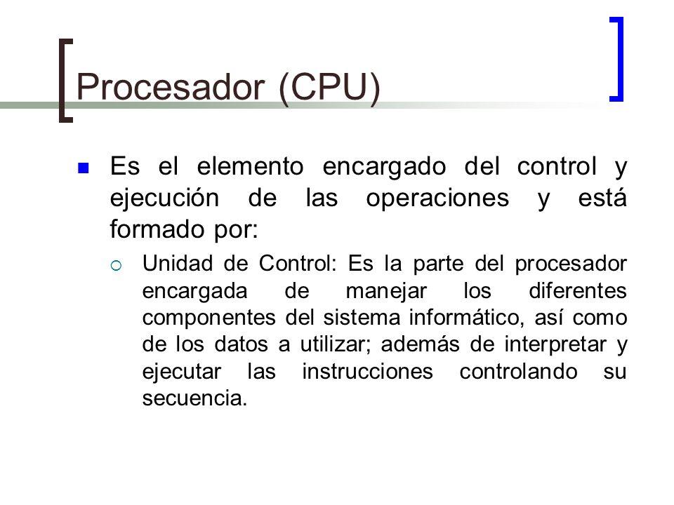 Procesador (CPU) Es el elemento encargado del control y ejecución de las operaciones y está formado por: