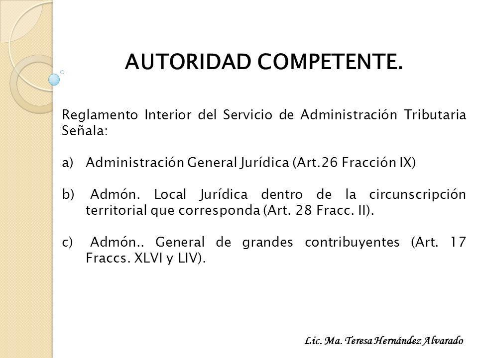 AUTORIDAD COMPETENTE. Reglamento Interior del Servicio de Administración Tributaria Señala: Administración General Jurídica (Art.26 Fracción IX)