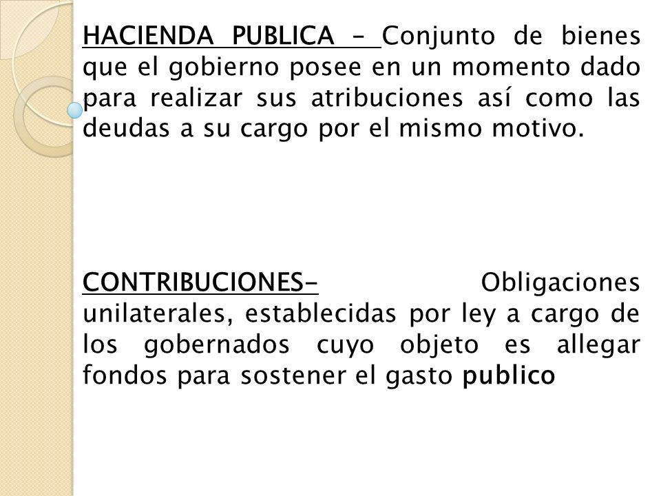 HACIENDA PUBLICA – Conjunto de bienes que el gobierno posee en un momento dado para realizar sus atribuciones así como las deudas a su cargo por el mismo motivo.