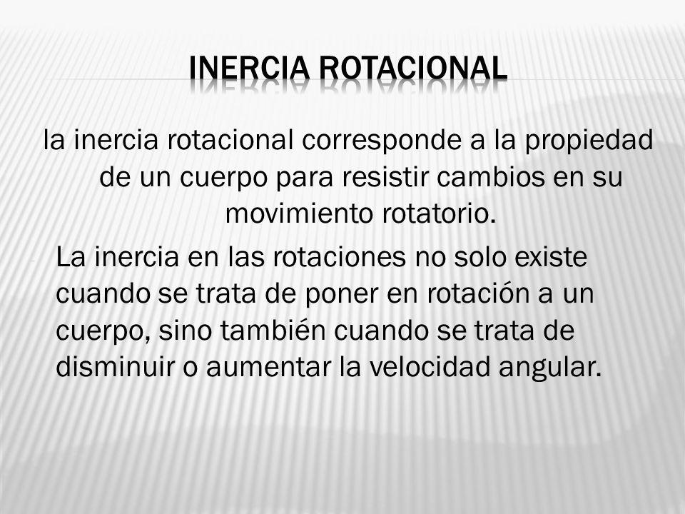 Inercia rotacional la inercia rotacional corresponde a la propiedad de un cuerpo para resistir cambios en su movimiento rotatorio.