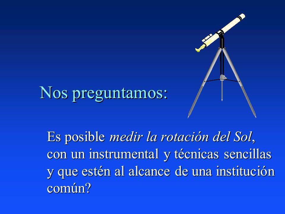 Nos preguntamos: Es posible medir la rotación del Sol, con un instrumental y técnicas sencillas y que estén al alcance de una institución común
