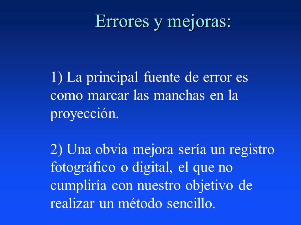 Errores y mejoras: 1) La principal fuente de error es como marcar las manchas en la proyección.