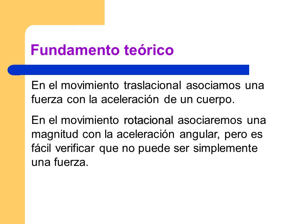 Fundamento teóricoEn el movimiento traslacional asociamos una fuerza con la aceleración de un cuerpo.