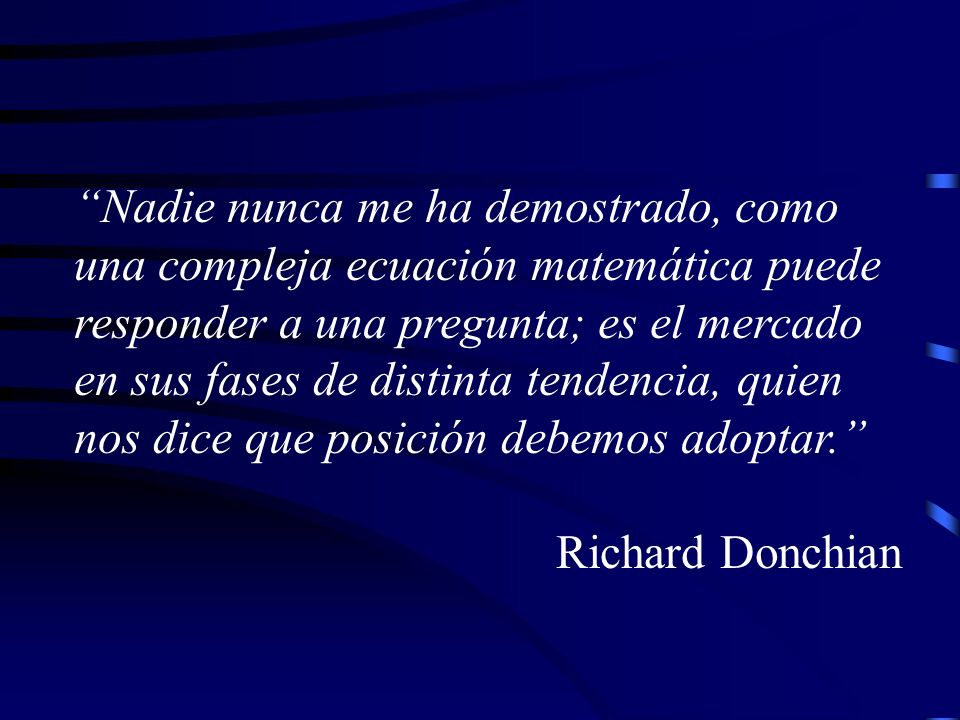Nadie nunca me ha demostrado, como una compleja ecuación matemática puede responder a una pregunta; es el mercado en sus fases de distinta tendencia, quien nos dice que posición debemos adoptar.