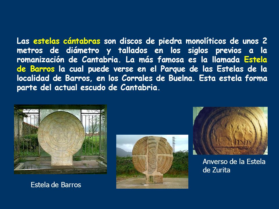 Las estelas cántabras son discos de piedra monolíticos de unos 2 metros de diámetro y tallados en los siglos previos a la romanización de Cantabria. La más famosa es la llamada Estela de Barros la cual puede verse en el Parque de las Estelas de la localidad de Barros, en los Corrales de Buelna. Esta estela forma parte del actual escudo de Cantabria.