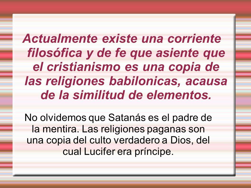 Actualmente existe una corriente filosófica y de fe que asiente que el cristianismo es una copia de las religiones babilonicas, acausa de la similitud de elementos.
